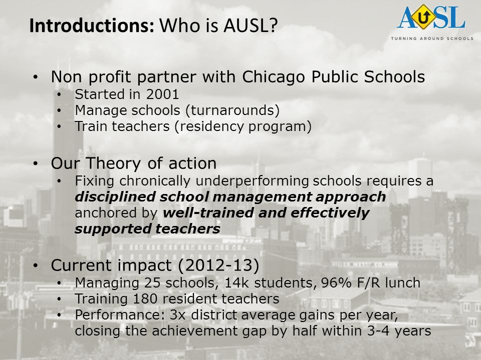 Non profit partner with Chicago Public Schools Started in 2001 Manage schools (turnarounds) Train teachers (residency program) Our Theory of action Fi