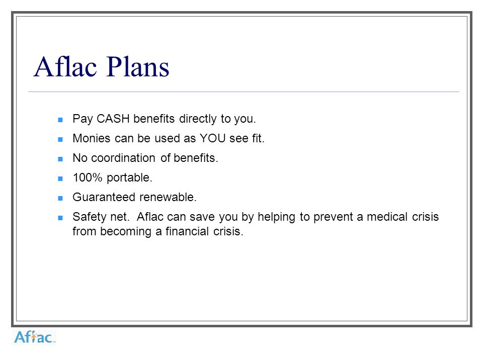 Aflac Plans Pay CASH benefits directly to you. Monies can be used as YOU see fit.