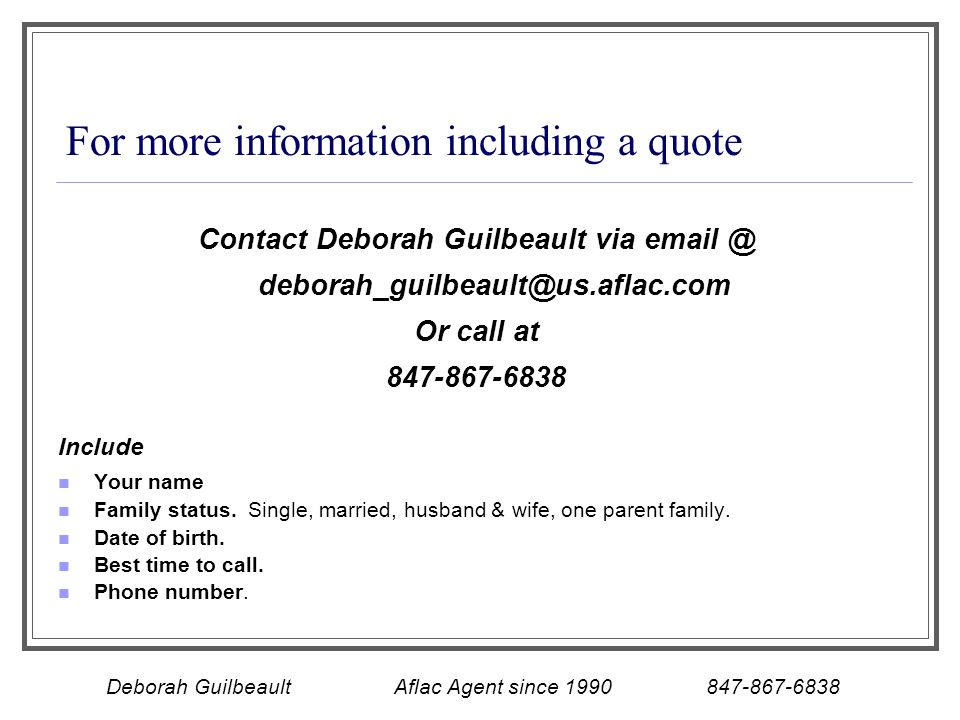 For more information including a quote Contact Deborah Guilbeault via email @ deborah_guilbeault@us.aflac.com Or call at 847-867-6838 Include Your name Family status.