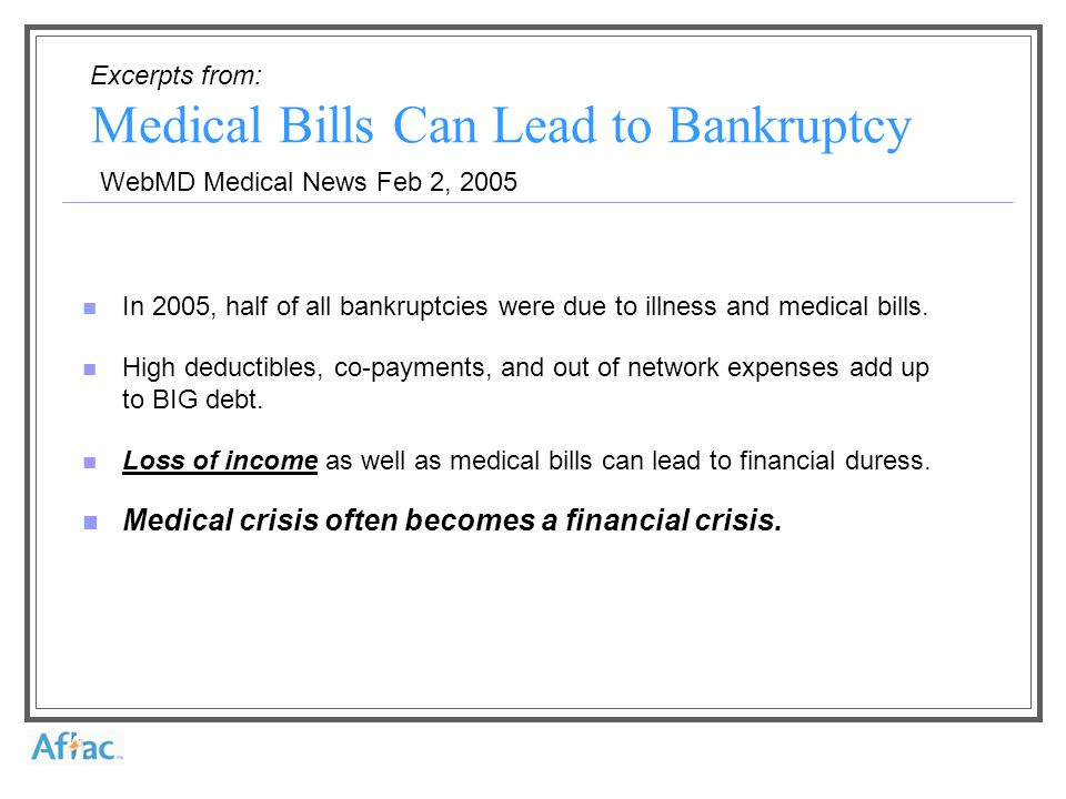 Excerpts from: WebMD Medical News Feb 2, 2005 Medical Bills Can Lead to Bankruptcy In 2005, half of all bankruptcies were due to illness and medical bills.