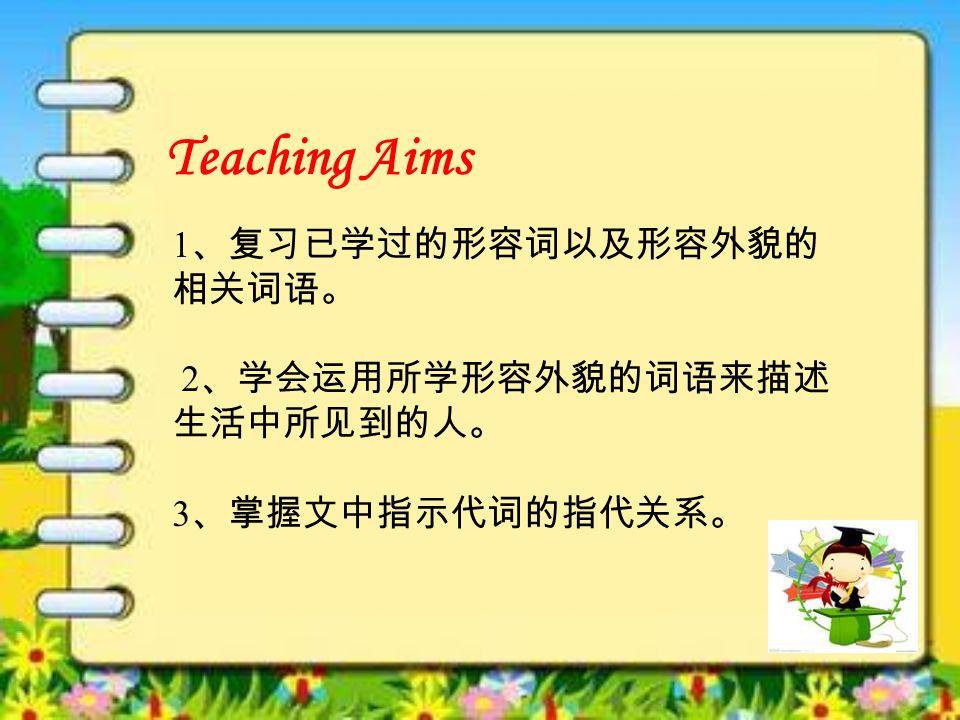 Teaching Aims 1 、复习已学过的形容词以及形容外貌的 相关词语。 2 、学会运用所学形容外貌的词语来描述 生活中所见到的人。 3 、掌握文中指示代词的指代关系。
