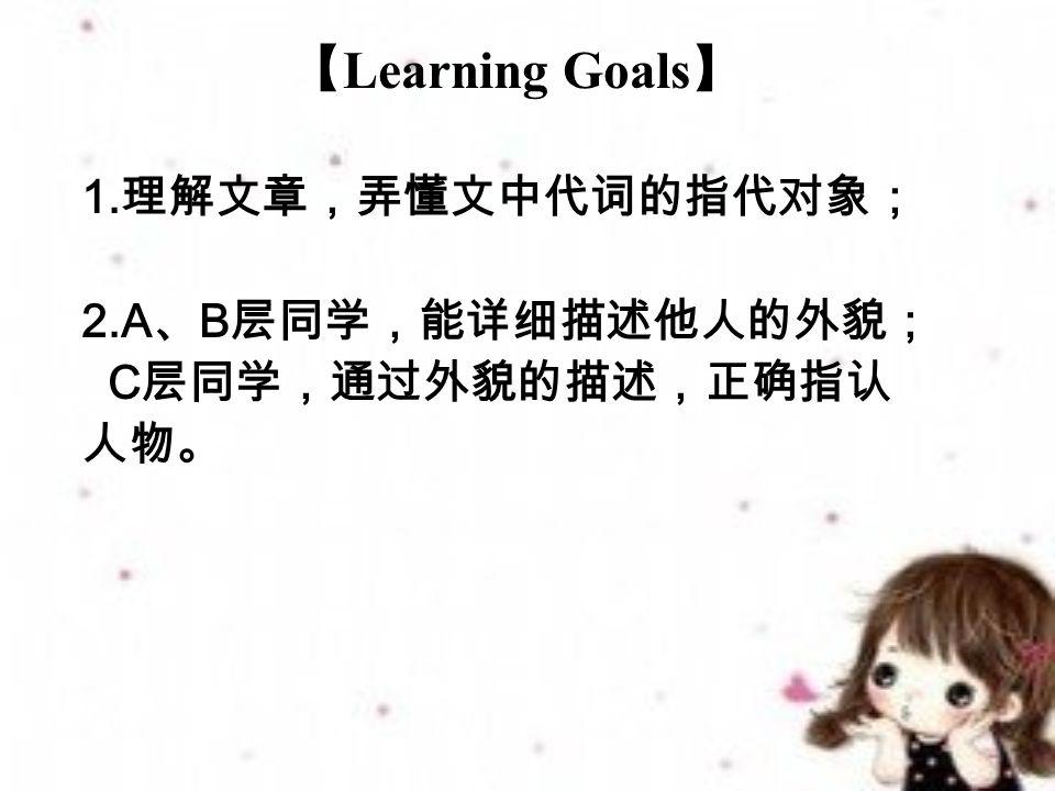 【 Learning Goals 】 1. 理解文章,弄懂文中代词的指代对象; 2.A 、 B 层同学,能详细描述他人的外貌; C 层同学,通过外貌的描述,正确指认 人物。
