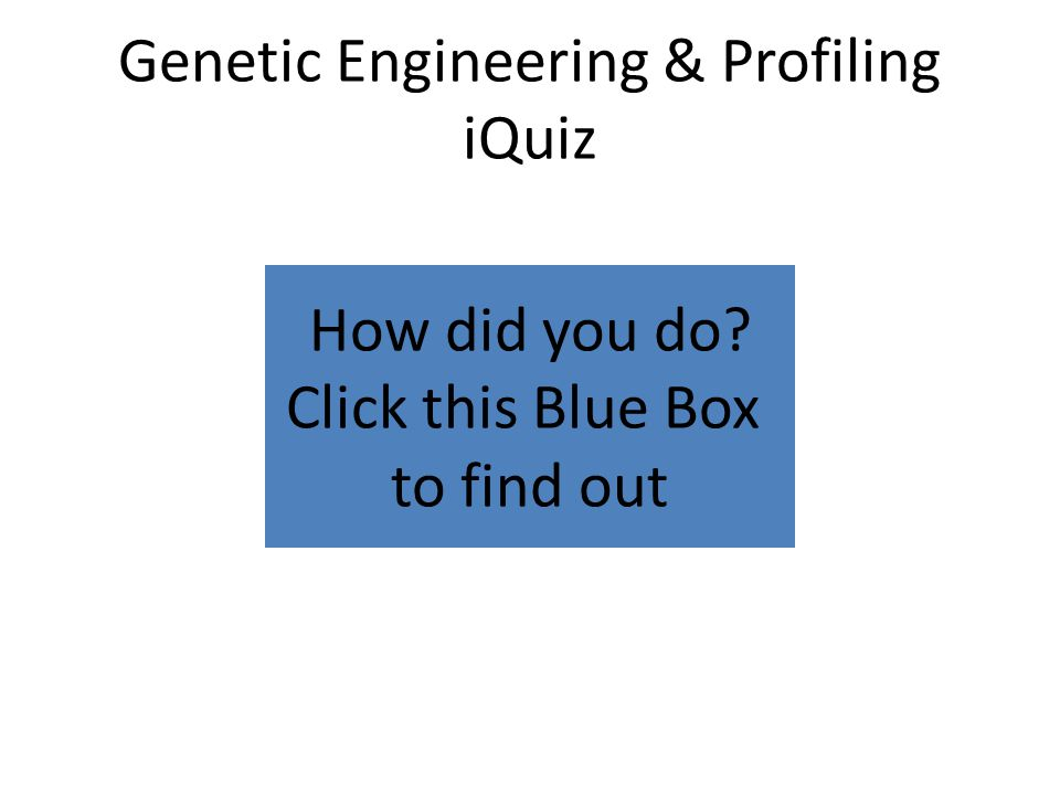 How did you do? Click this Blue Box to find out Genetic Engineering & Profiling iQuiz