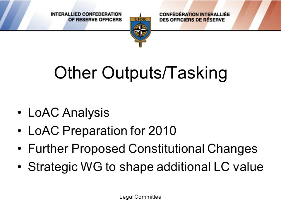Legal Committee Other Outputs/Tasking LoAC Analysis LoAC Preparation for 2010 Further Proposed Constitutional Changes Strategic WG to shape additional LC value