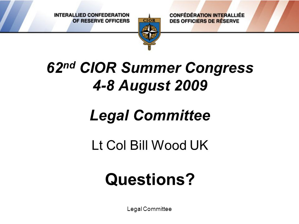 Legal Committee 62 nd CIOR Summer Congress 4-8 August 2009 Legal Committee Lt Col Bill Wood UK Questions?