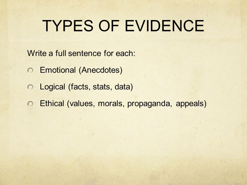 TYPES OF EVIDENCE Write a full sentence for each: Emotional (Anecdotes) Logical (facts, stats, data) Ethical (values, morals, propaganda, appeals)