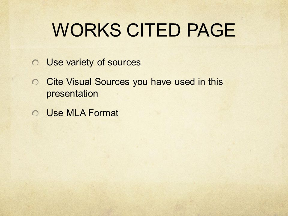 WORKS CITED PAGE Use variety of sources Cite Visual Sources you have used in this presentation Use MLA Format