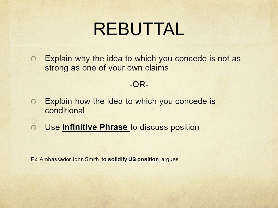 REBUTTAL Explain why the idea to which you concede is not as strong as one of your own claims -OR- Explain how the idea to which you concede is conditional Use Infinitive Phrase to discuss position Ex: Ambassador John Smith, to solidify US position, argues...