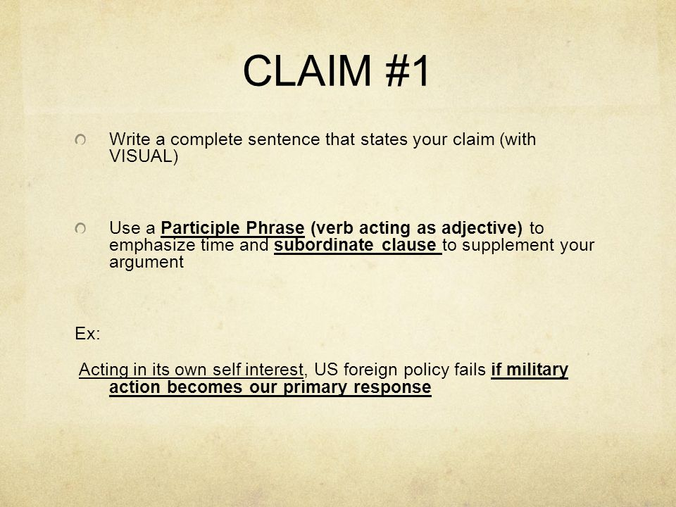 CLAIM #1 Write a complete sentence that states your claim (with VISUAL) Use a Participle Phrase (verb acting as adjective) to emphasize time and subordinate clause to supplement your argument Ex: Acting in its own self interest, US foreign policy fails if military action becomes our primary response
