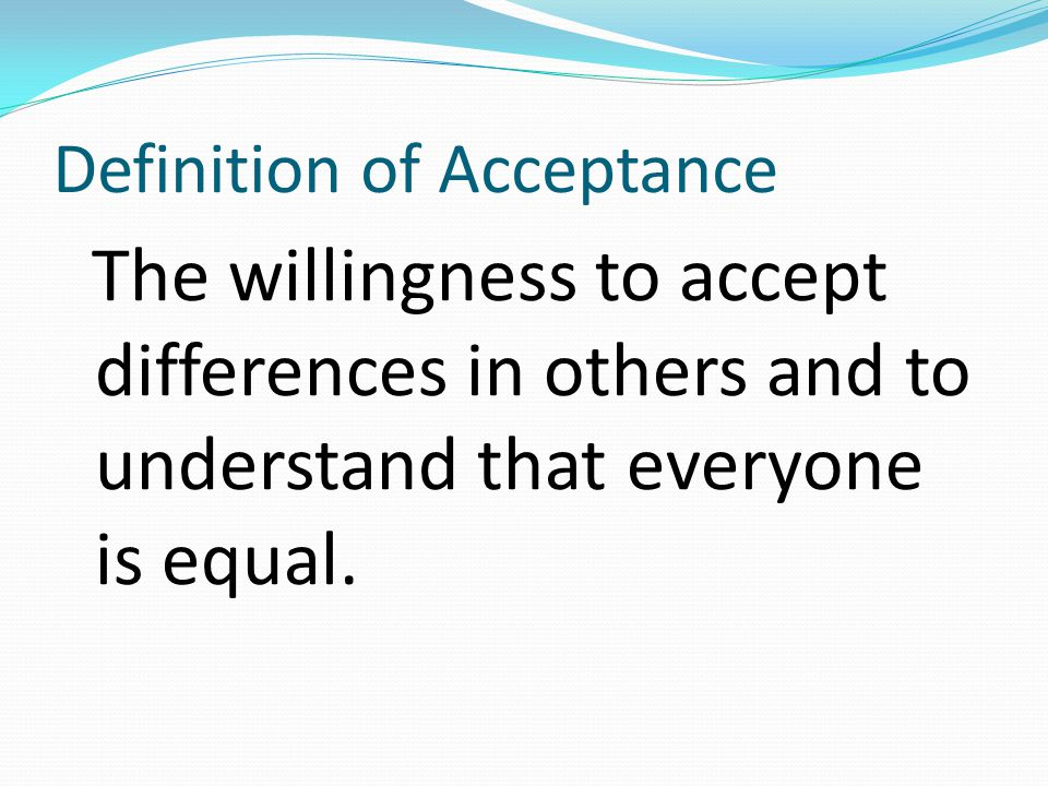 Definition of Acceptance The willingness to accept differences in others and to understand that everyone is equal.