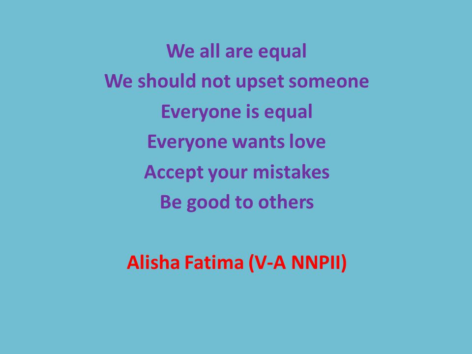 We all are equal We should not upset someone Everyone is equal Everyone wants love Accept your mistakes Be good to others Alisha Fatima (V-A NNPII)