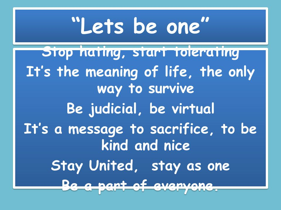 Lets be one Stop hating, start tolerating It's the meaning of life, the only way to survive Be judicial, be virtual It's a message to sacrifice, to be kind and nice Stay United, stay as one Be a part of everyone.