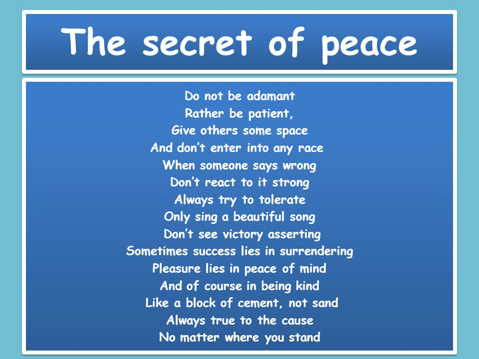 The secret of peace Do not be adamant Rather be patient, Give others some space And don't enter into any race When someone says wrong Don't react to i