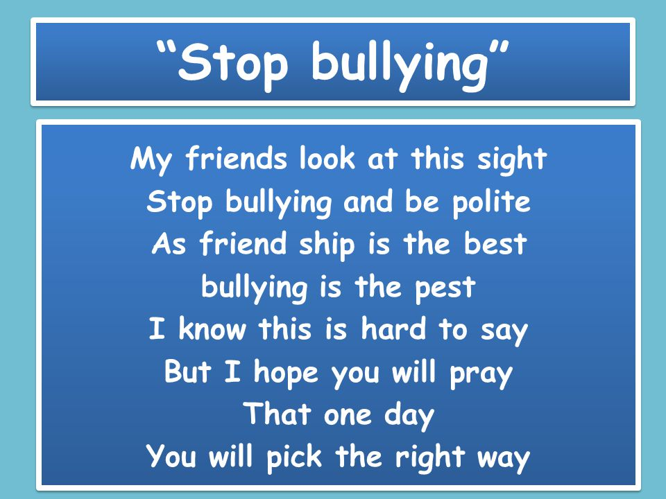 Stop bullying My friends look at this sight Stop bullying and be polite As friend ship is the best bullying is the pest I know this is hard to say But I hope you will pray That one day You will pick the right way My friends look at this sight Stop bullying and be polite As friend ship is the best bullying is the pest I know this is hard to say But I hope you will pray That one day You will pick the right way