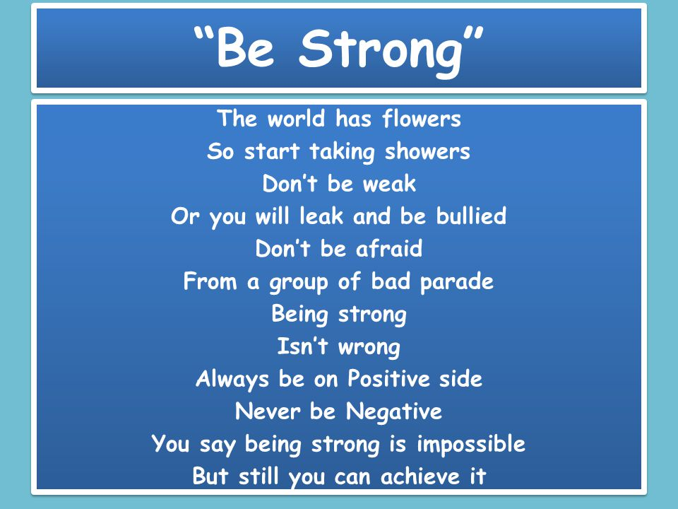 Be Strong The world has flowers So start taking showers Don't be weak Or you will leak and be bullied Don't be afraid From a group of bad parade Being strong Isn't wrong Always be on Positive side Never be Negative You say being strong is impossible But still you can achieve it The world has flowers So start taking showers Don't be weak Or you will leak and be bullied Don't be afraid From a group of bad parade Being strong Isn't wrong Always be on Positive side Never be Negative You say being strong is impossible But still you can achieve it