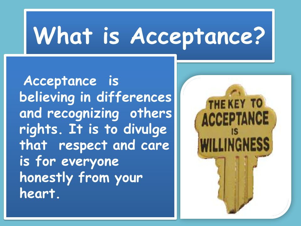 What is Acceptance. Acceptance is believing in differences and recognizing others rights.