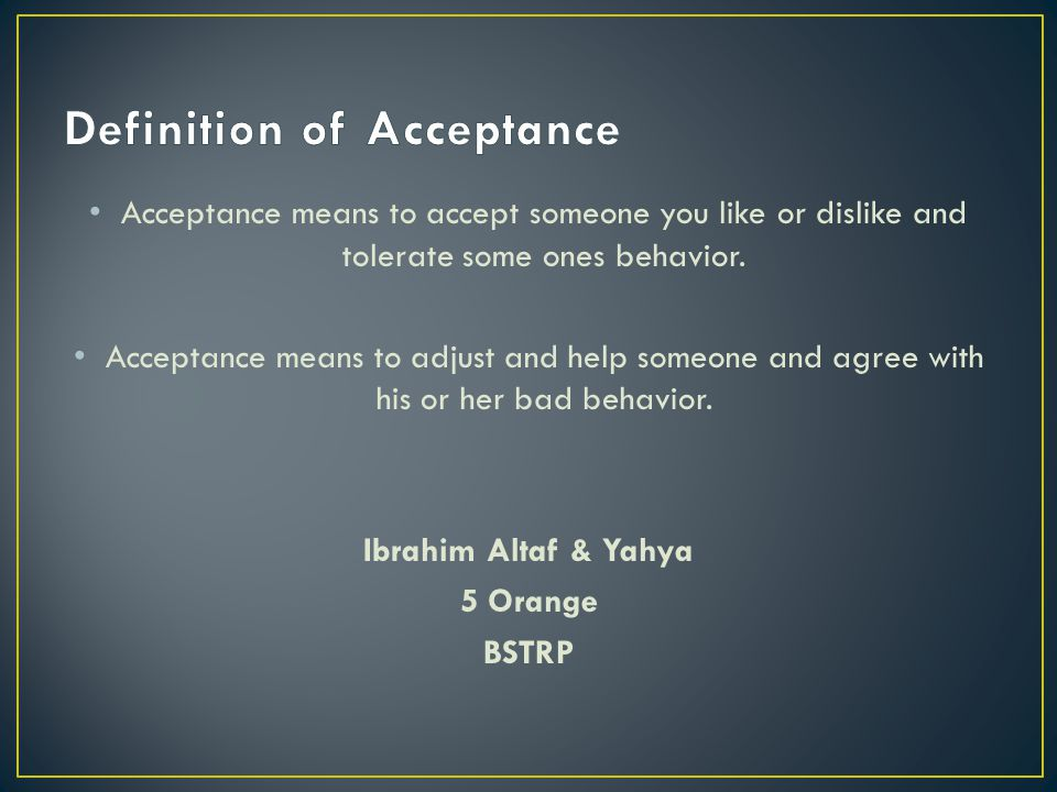 Acceptance means to accept someone you like or dislike and tolerate some ones behavior. Acceptance means to adjust and help someone and agree with his