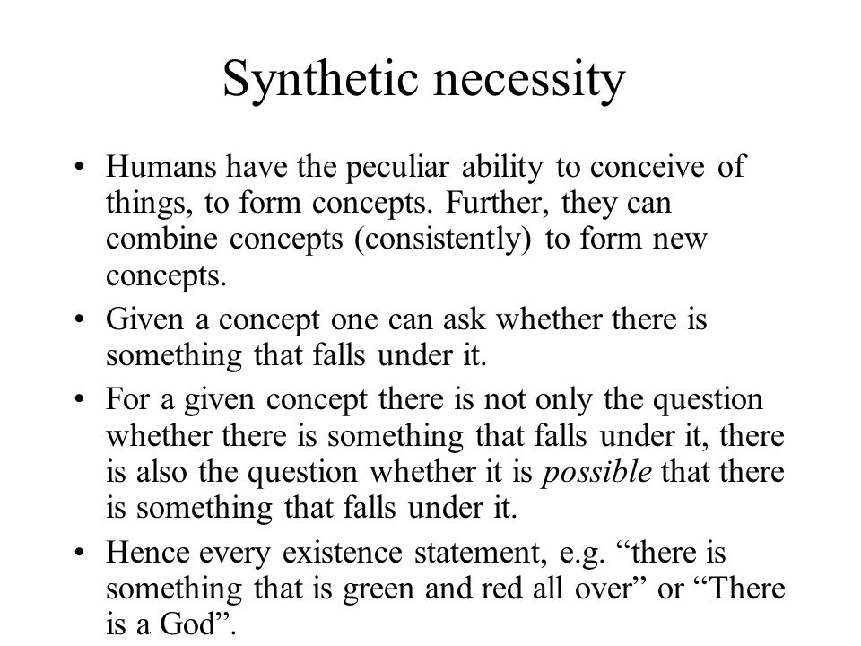 Synthetic necessity Humans have the peculiar ability to conceive of things, to form concepts. Further, they can combine concepts (consistently) to for