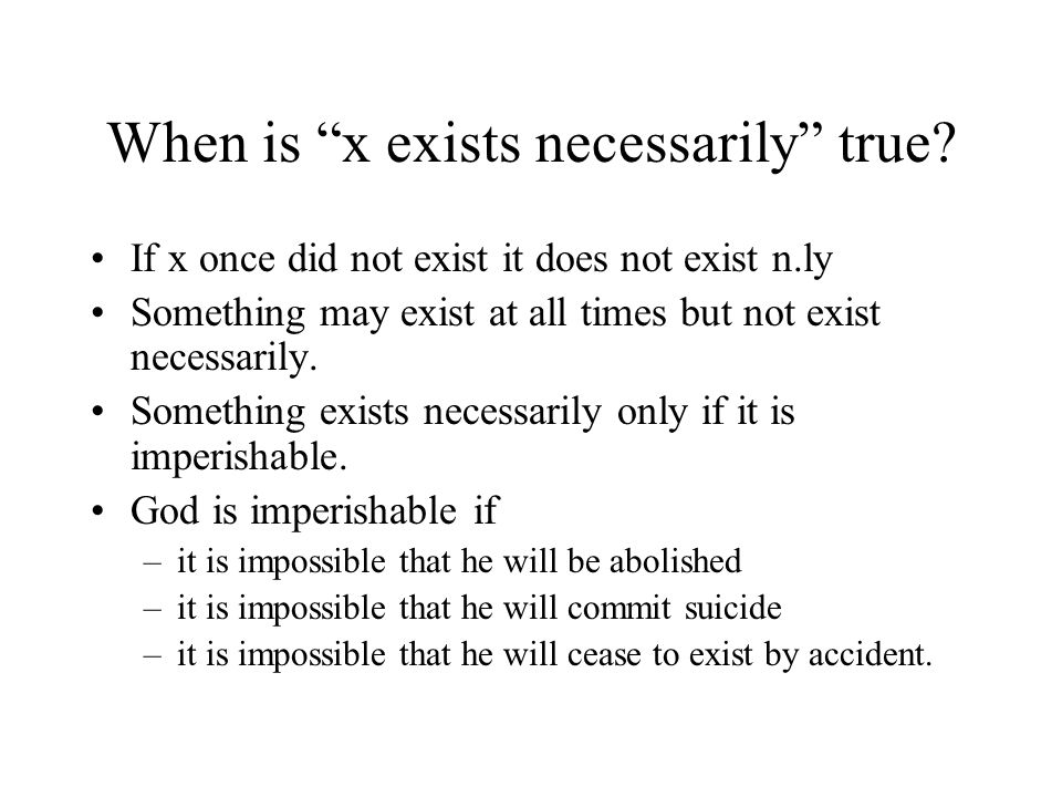 "When is ""x exists necessarily"" true? If x once did not exist it does not exist n.ly Something may exist at all times but not exist necessarily. Someth"