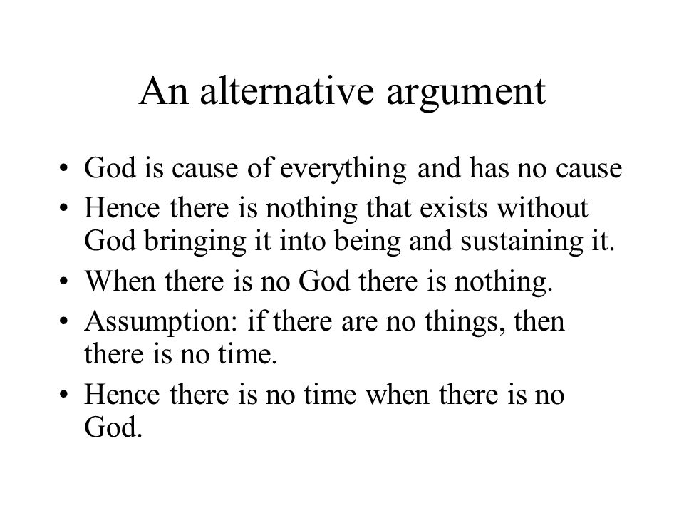 An alternative argument God is cause of everything and has no cause Hence there is nothing that exists without God bringing it into being and sustaining it.