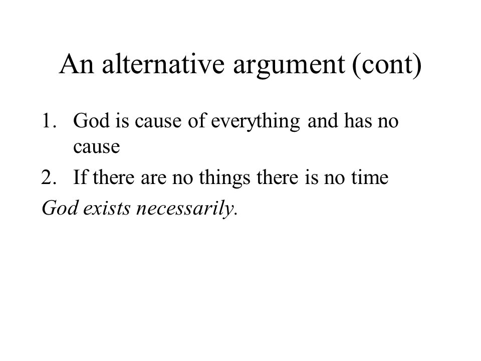 An alternative argument (cont) 1.God is cause of everything and has no cause 2.If there are no things there is no time God exists necessarily.