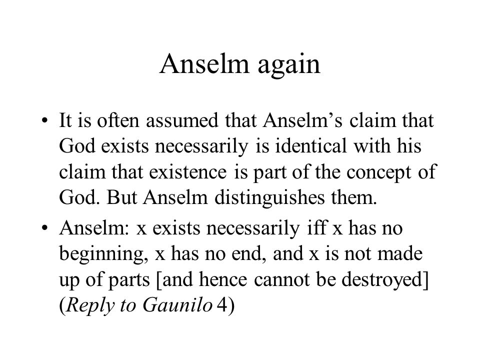 Anselm again It is often assumed that Anselm's claim that God exists necessarily is identical with his claim that existence is part of the concept of God.