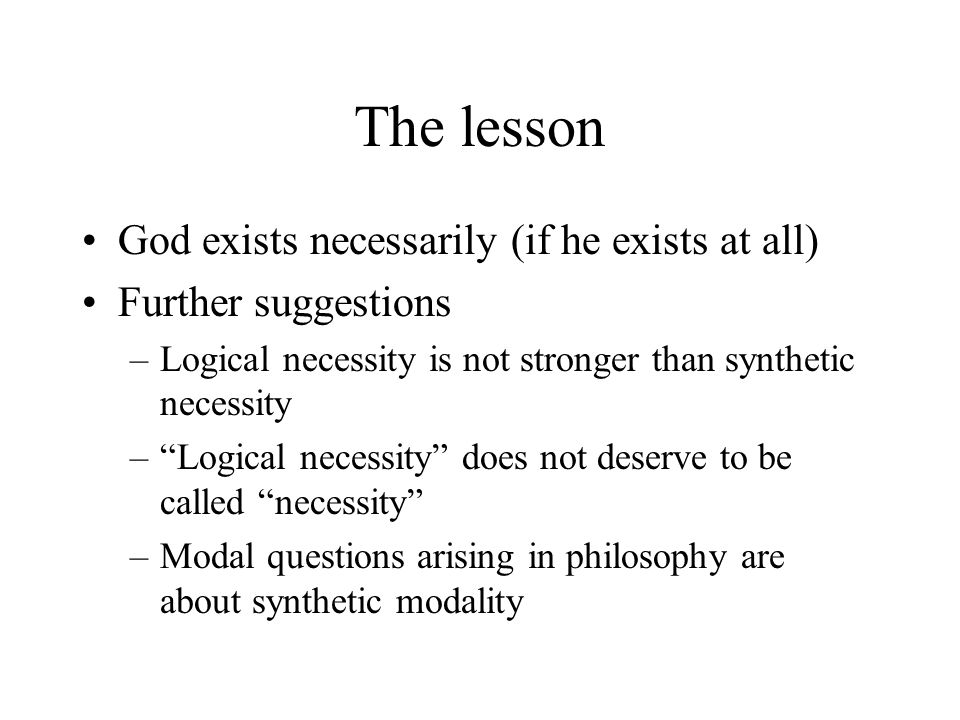 The lesson God exists necessarily (if he exists at all) Further suggestions –Logical necessity is not stronger than synthetic necessity – Logical necessity does not deserve to be called necessity –Modal questions arising in philosophy are about synthetic modality