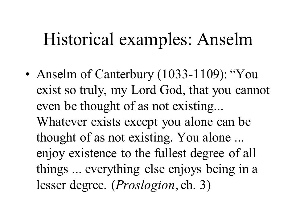 Historical examples: Anselm Anselm of Canterbury (1033-1109): You exist so truly, my Lord God, that you cannot even be thought of as not existing...