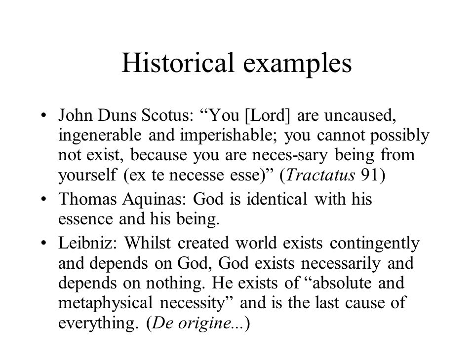 Historical examples John Duns Scotus: You [Lord] are uncaused, ingenerable and imperishable; you cannot possibly not exist, because you are neces-sary being from yourself (ex te necesse esse) (Tractatus 91) Thomas Aquinas: God is identical with his essence and his being.