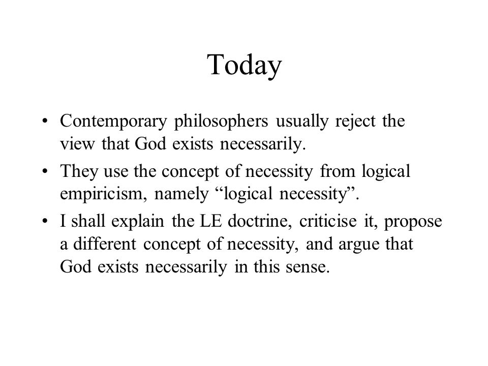 Today Contemporary philosophers usually reject the view that God exists necessarily. They use the concept of necessity from logical empiricism, namely