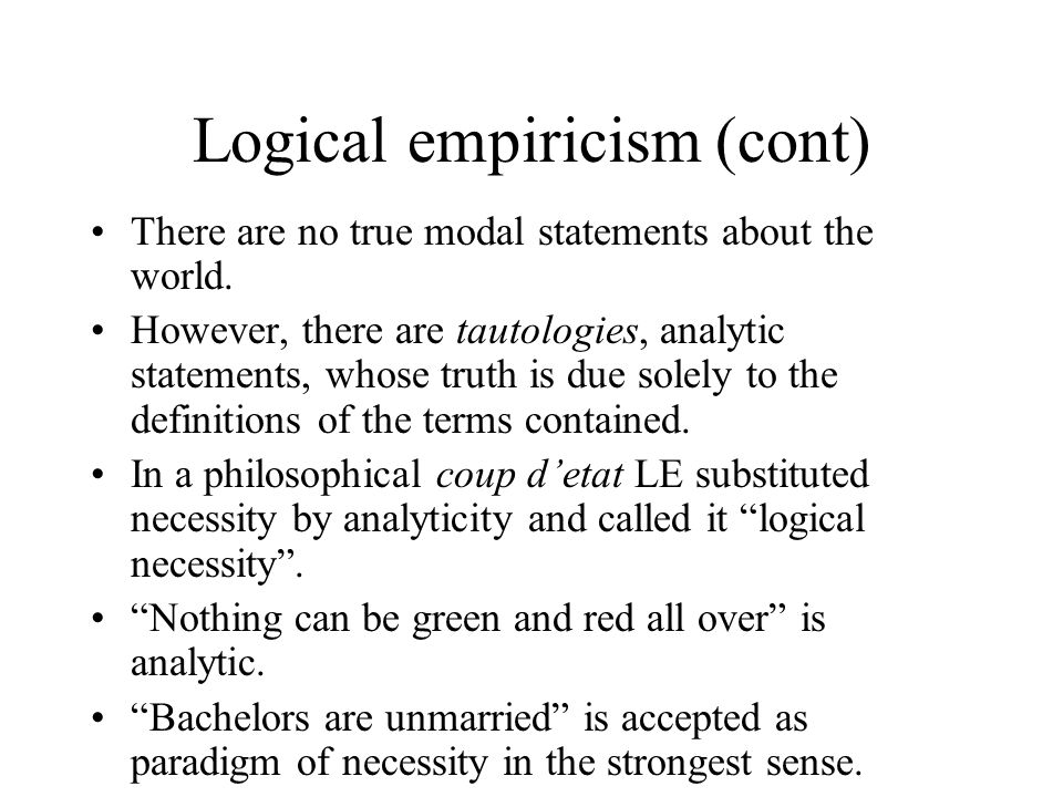 Logical empiricism (cont) There are no true modal statements about the world. However, there are tautologies, analytic statements, whose truth is due