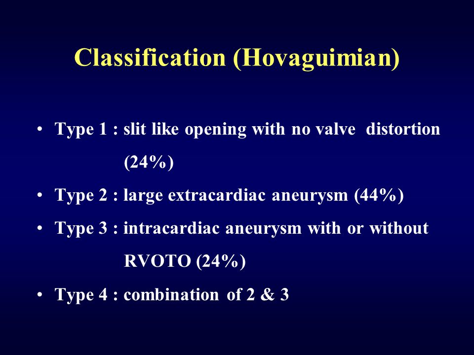 Classification (Hovaguimian) Type 1 : slit like opening with no valve distortion (24%) Type 2 : large extracardiac aneurysm (44%) Type 3 : intracardia