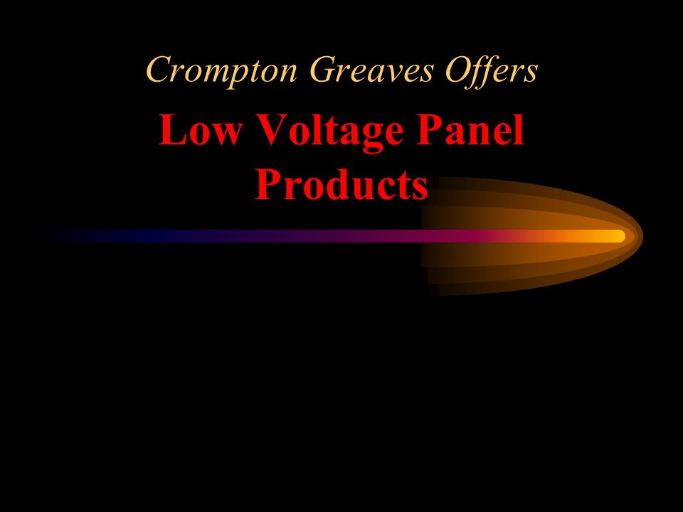 Crompton Greaves Low Voltage Panel Products Over 60 years of expertise Wide range from 'One Stop Shop' Hi-Tech Products, benchmarked with World Leaders International Certifications and Approvals Superior Service and Competitive Costs - The India Advantage