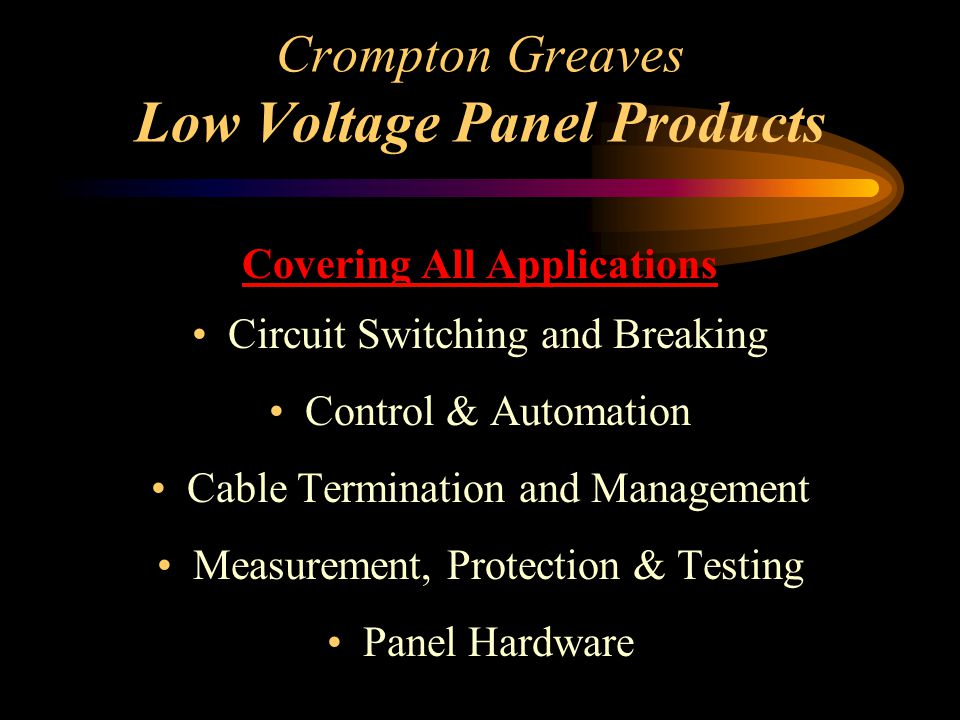 Crompton Greaves Low Voltage Panel Products Covering All Applications Circuit Switching and Breaking Control & Automation Cable Termination and Manage