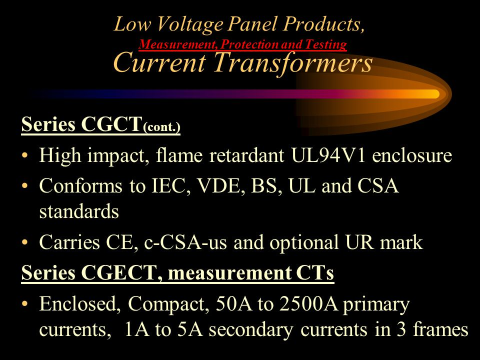 Low Voltage Panel Products, Measurement, Protection and Testing Current Transformers Series CGCT (cont.) High impact, flame retardant UL94V1 enclosure