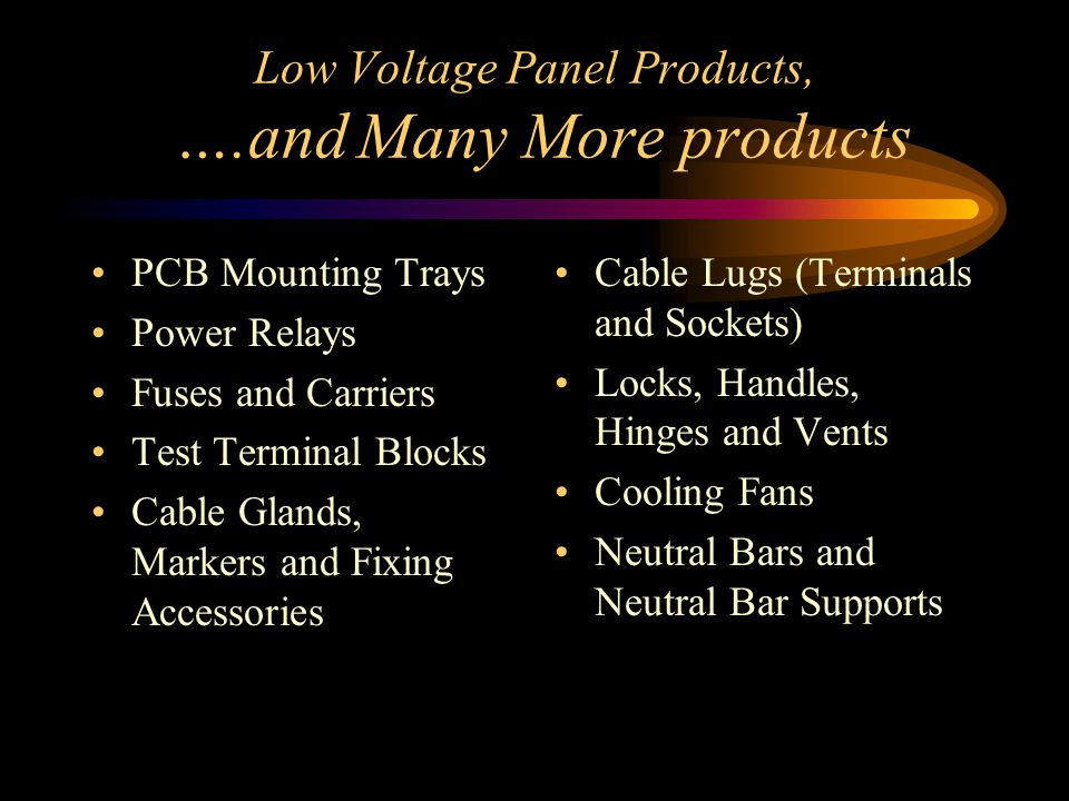 Low Voltage Panel Products, ….and Many More products PCB Mounting Trays Power Relays Fuses and Carriers Test Terminal Blocks Cable Glands, Markers and