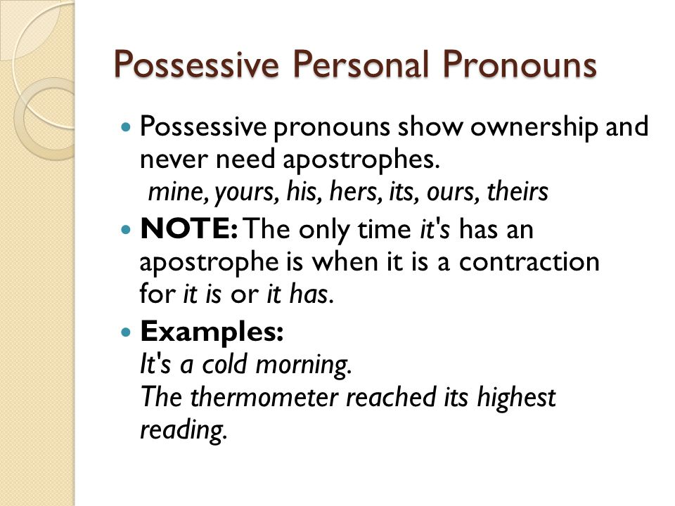 Possessive Personal Pronouns Possessive pronouns show ownership and never need apostrophes. mine, yours, his, hers, its, ours, theirs NOTE: The only t
