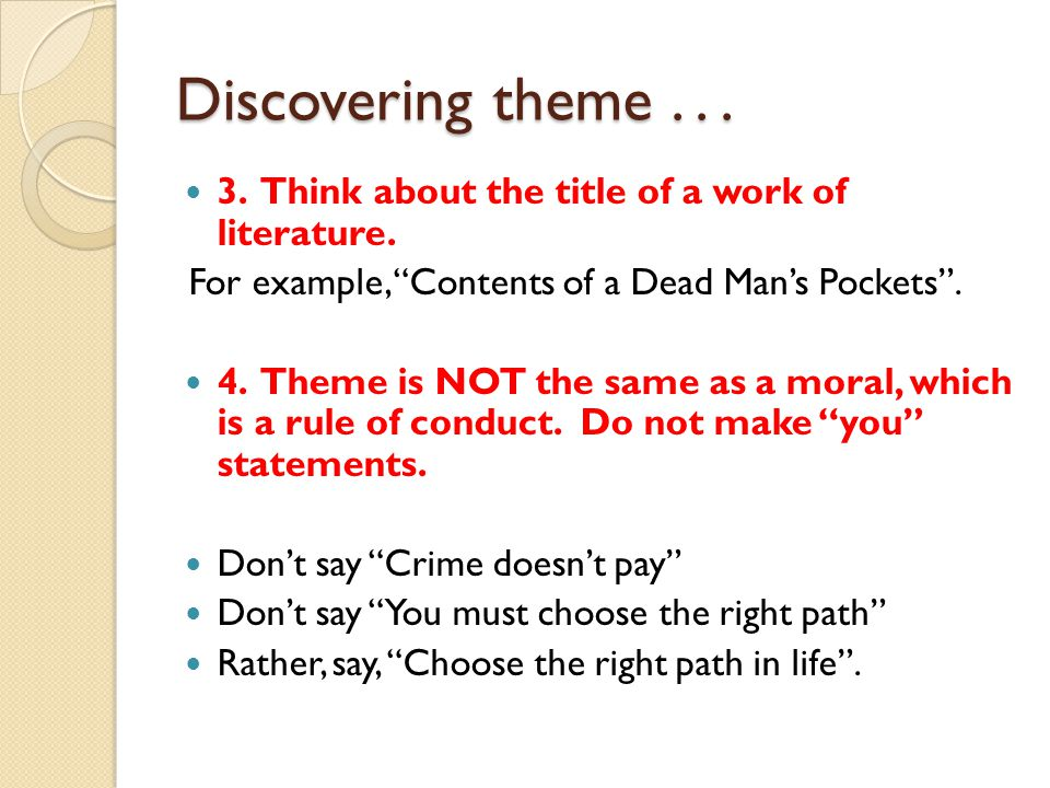 "Discovering theme... 3. Think about the title of a work of literature. For example, ""Contents of a Dead Man's Pockets"". 4. Theme is NOT the same as a"