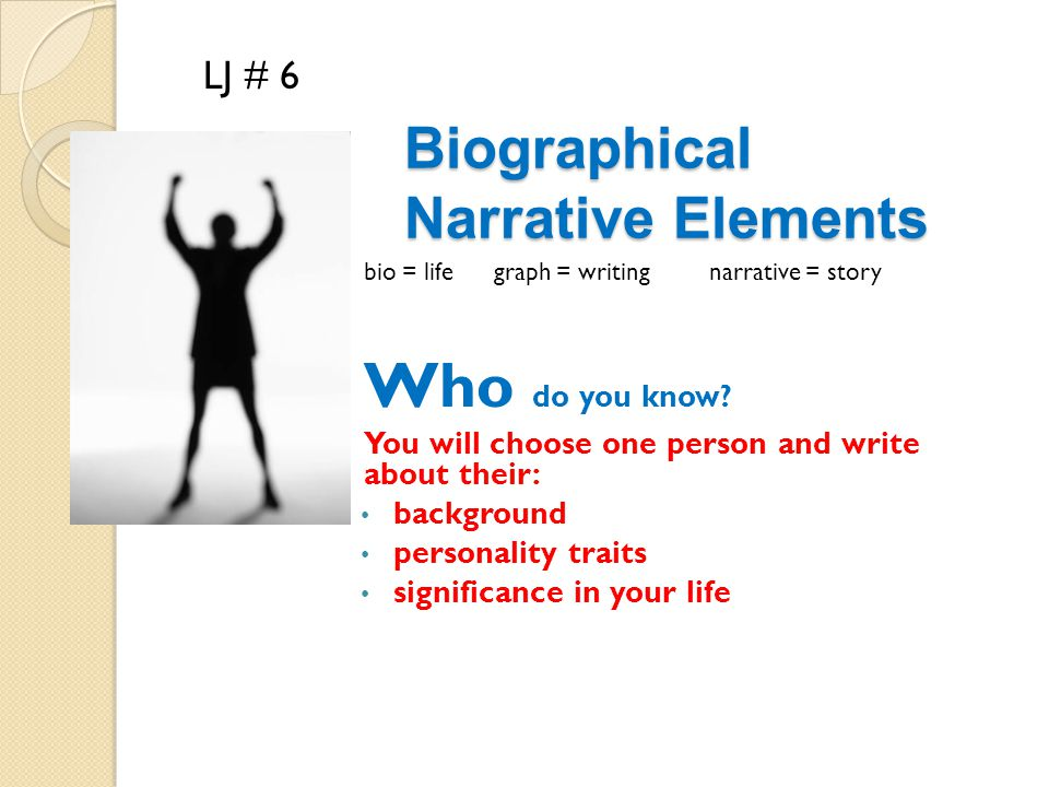 Biographical Narrative Elements bio = life graph = writing narrative = story Who do you know? You will choose one person and write about their: backgr