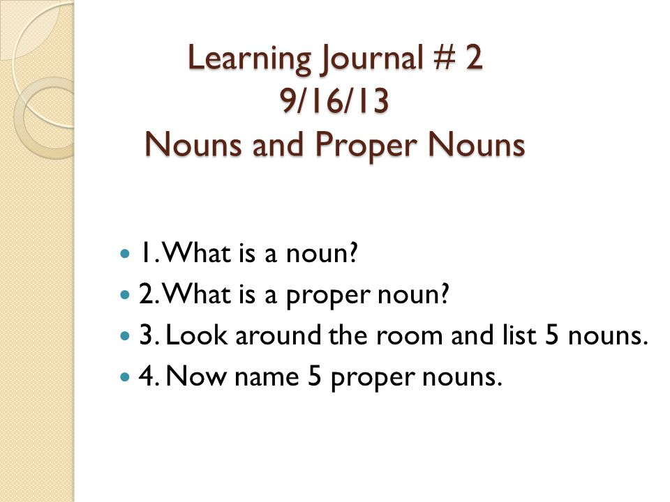1. What is a noun? 2. What is a proper noun? 3. Look around the room and list 5 nouns. 4. Now name 5 proper nouns. Learning Journal # 2 9/16/13 Nouns