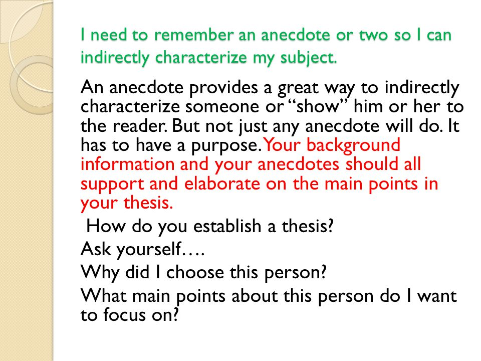 I need to remember an anecdote or two so I can indirectly characterize my subject. An anecdote provides a great way to indirectly characterize someone