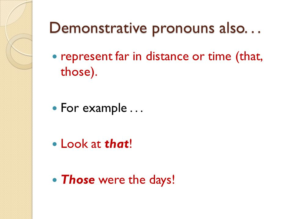 Demonstrative pronouns also... represent far in distance or time (that, those). For example... Look at that! Those were the days!