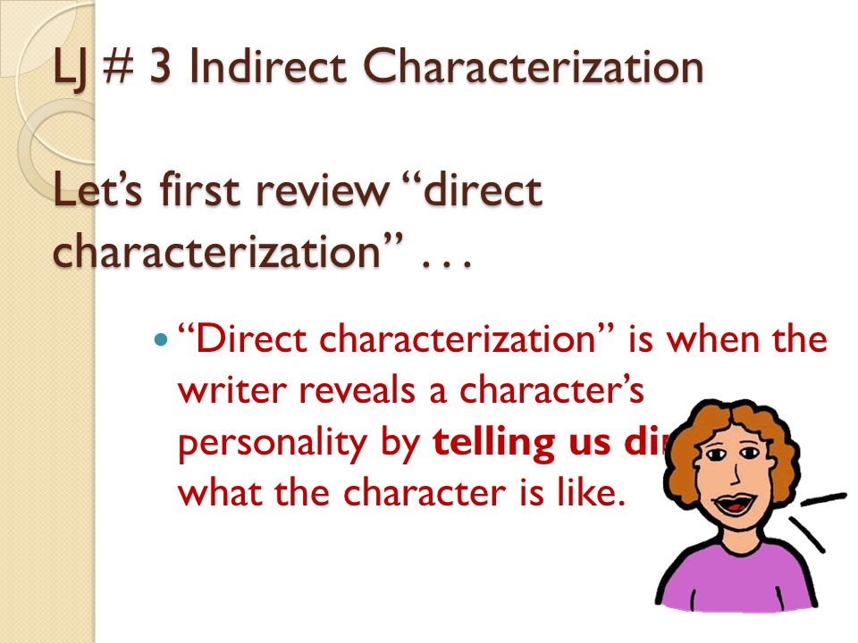 """Direct characterization"" is when the writer reveals a character's personality by telling us directly what the character is like. LJ # 3 Indirect Char"