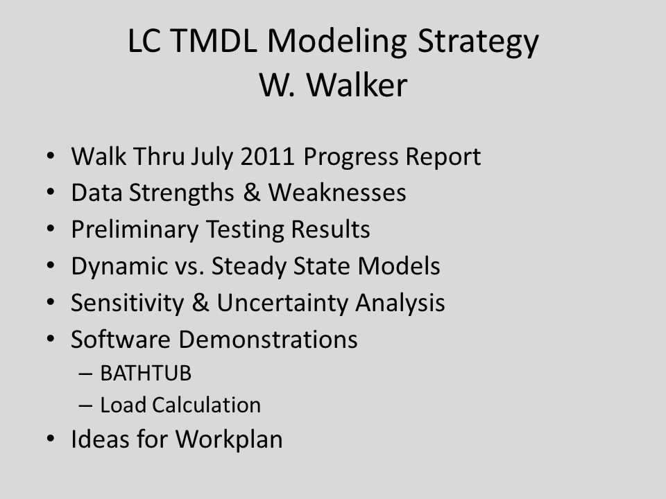 LC TMDL Modeling Strategy W. Walker Walk Thru July 2011 Progress Report Data Strengths & Weaknesses Preliminary Testing Results Dynamic vs. Steady Sta