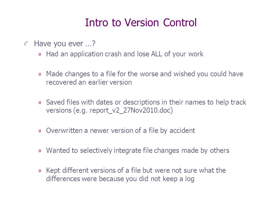 Benefits of Source Control Backup code outside of your working folder or even on a remote computer  disaster recovery There are internet-based source control service providers Commit changes to file(s)/folder(s) into the repository with some descriptive text Revert file(s)/folder(s) back to some previous state Review changes that have been made since last commit (Diff) For text files – something you can open and edit in Notepad (e.g.