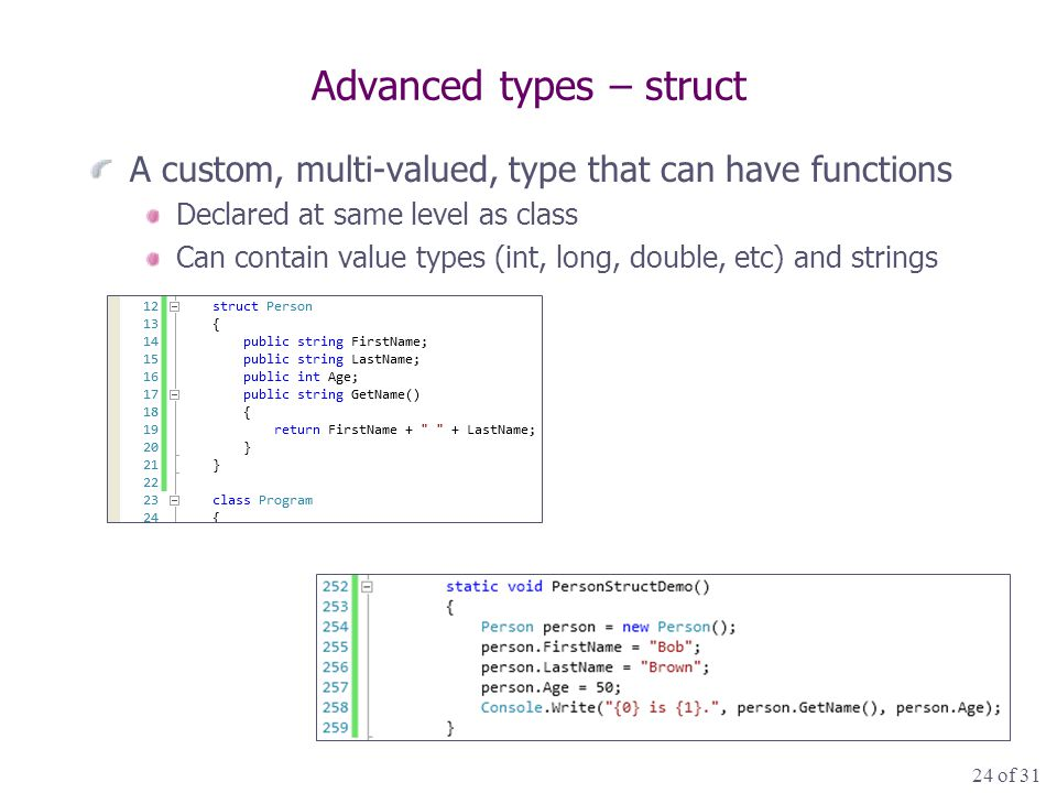 24 of 31 Advanced types – struct A custom, multi-valued, type that can have functions Declared at same level as class Can contain value types (int, long, double, etc) and strings