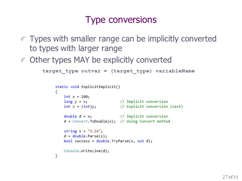 27 of 31 Type conversions Types with smaller range can be implicitly converted to types with larger range Other types MAY be explicitly converted target_type outvar = (target_type) variableName