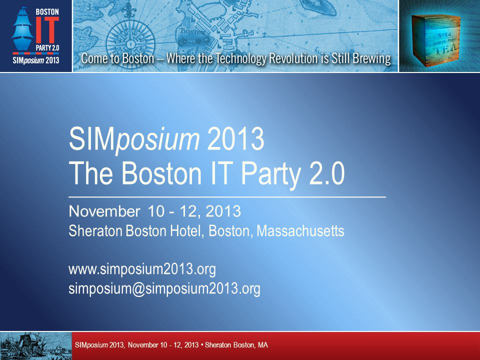 SIM posium 2013, November 10 - 12, 2013 Sheraton Boston, MA SIM posium 2013 The Boston IT Party 2.0 November 10 - 12, 2013 Sheraton Boston Hotel, Boston, Massachusetts www.simposium2013.org simposium@simposium2013.org