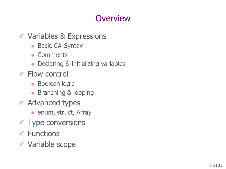 27 of 32 Overview Variables & Expressions Basic C# Syntax Comments Declaring & initializing variables Flow control Boolean logic Branching & looping Advanced types enum, struct, Array Type conversions Functions Variable scope