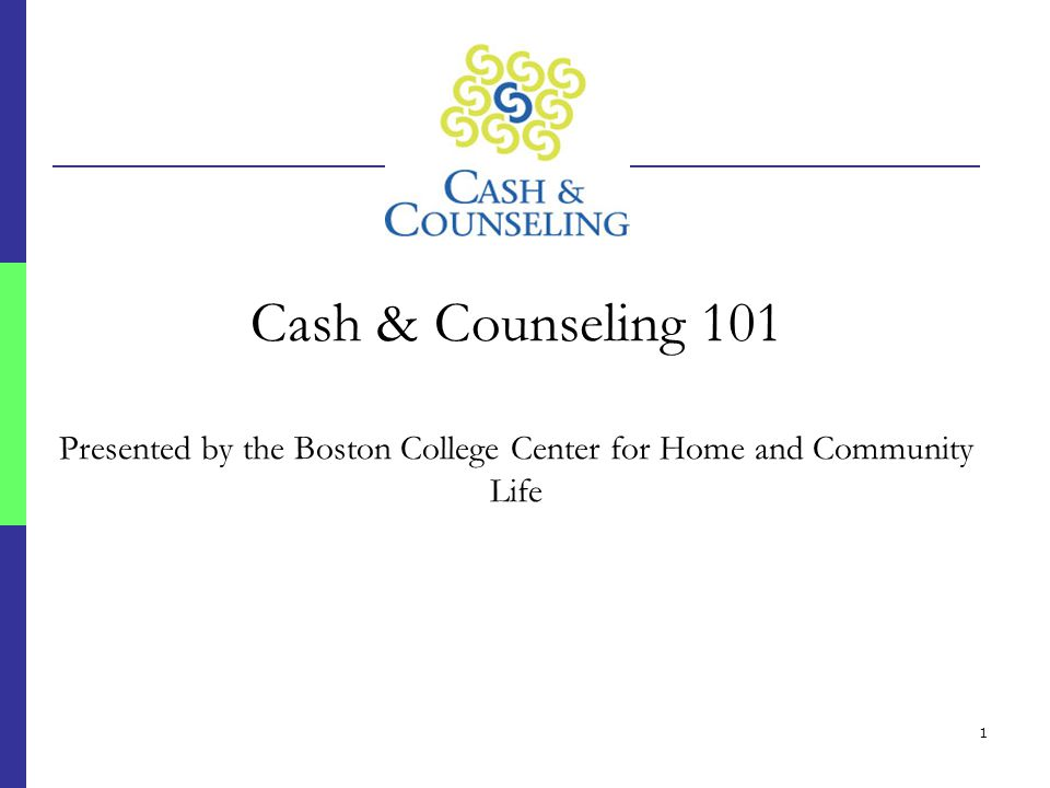 1 Cash & Counseling 101 Presented by the Boston College Center for Home and Community Life